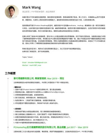 產品經理 Product Manager Resume Examples - Mark Wang 產品經理 | PMP專案管理師 | 產品設計師 Hi, I'm Mark. 我擁有豐富的產業經歷,參與過精密電子製造、第三方支付、互聯網和app等不同產業軟、硬體項目,在適性上富有彈性和理解能力,更讓我能快速 梳理 需求並提 出相對應的設計方案,以達到商業目標。 樂衷於整合...