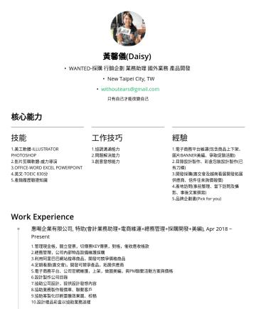 採購 行銷企劃 業務助理 產品開發   Resume Examples - 黃馨儀(Daisy) • WANTED-採購 行銷企劃 業務助理 國外業務 產品開發 • New Taipei City, TW • withoutears@gmail.com 只有自己才能改變自己 核心能力 技能 1.美工軟體-ILLUSTRATOR PHOTOSHOP 2.影片剪輯軟體-威...