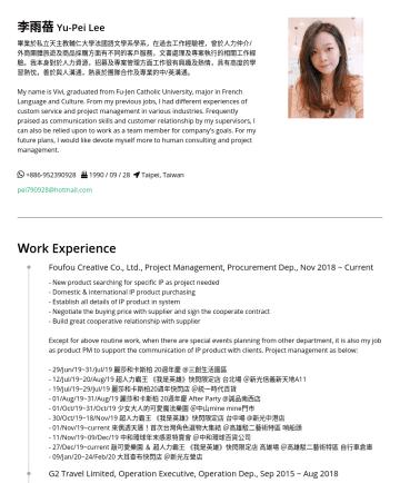 HR Consultant/ Project Management Resume Examples - 李雨蓓 Yu-Pei Lee 畢業於私立天主教輔仁大學法國語文學系學系,在過去工作經驗裡,曾於人力仲介/外商團體旅遊及商品採購方面有不同的客戶服務,文書處理及專案執行的相關工作經驗。我本身對於人力資源,招募及專案管理方面工作很有興趣及熱情,具有高度的學習熱忱,善於與人溝通,熱衷於團隊合作及專業...