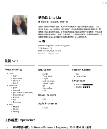 Software engineer/Firmware engineer Resume Examples - 劉怡廷 Lina Liu 熱情開朗、自由靈活、堅持不懈 我是一名熱情的軟體工程師,有三年半的工作經歷與三個月的企業實習經驗。 工作中使用Python、C/C++、Objective-C、Android參與多項軟體開發,結合影像處理與機器學習技術,解決現實問題。具備高機動性,曾代表團隊出差至美國...