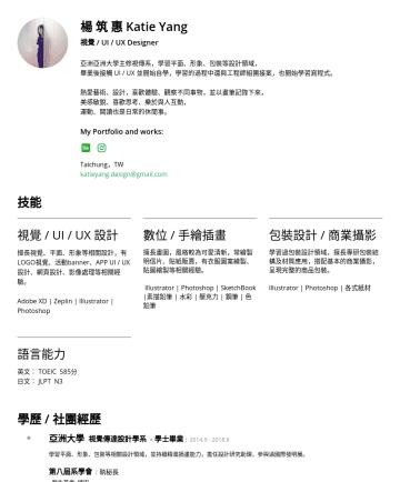 UI/UX Designer 履歷範本 - 楊 筑 惠 Katie Yang 視覺 / UI / UX Designer 亞洲亞洲大學主修視傳系,學習平面、形象、包裝等設計領域, 畢業後接觸 UI / UX 並開始自學,學習的過程中還與工程師組團接案,也開始學習寫程式。 熱愛藝術、設計,喜歡體驗、觀察不同事物,並以畫筆記錄下來, 美感敏...